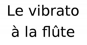 Le vibrato, apprendre le vibrato à la flûte